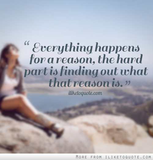 Everything happens for a reason, the hard part is finding out what that reason is.