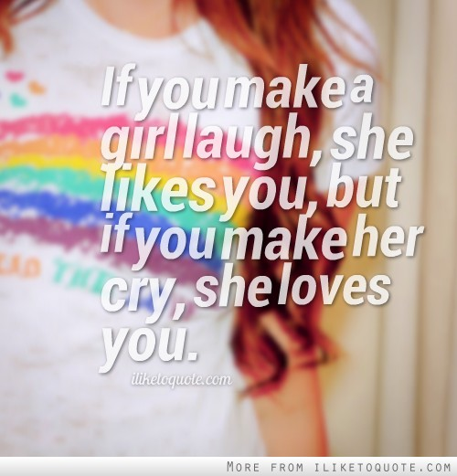If you make a girl laugh, she likes you, but if you make her cry, she loves you.