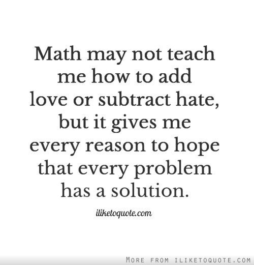 Math may not teach me how to add love or subtract hate, but it gives me every reason to hope that every problem has a solution.