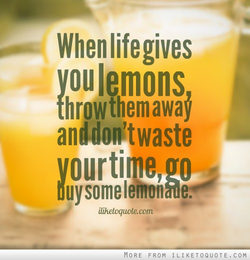 When life gives you lemons, throw them away and don't waste your time, go buy some lemonade.