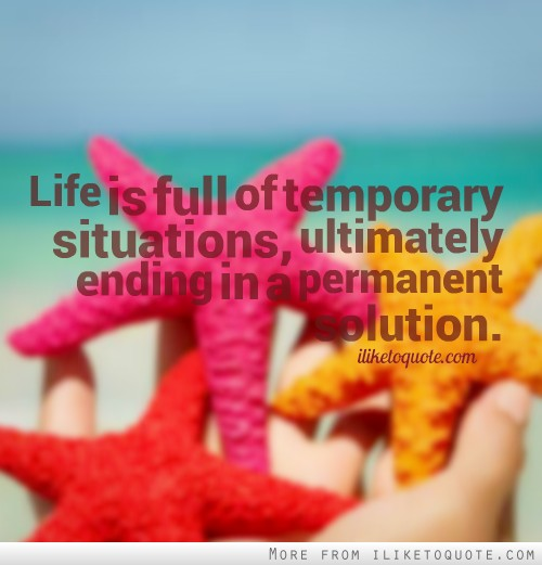 Life is full of temporary situations, ultimately ending in a permanent solution.