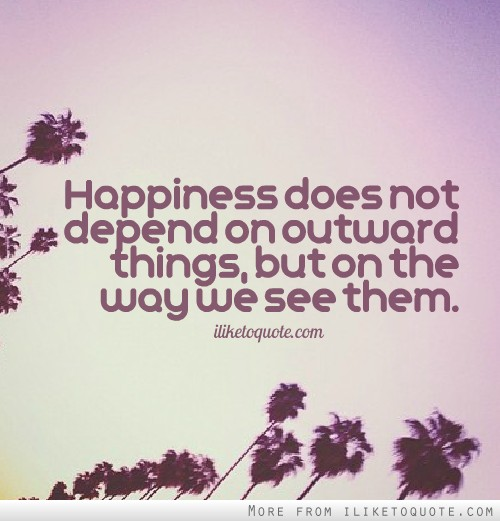 Happiness does not depend on outward things, but on the way we see them.