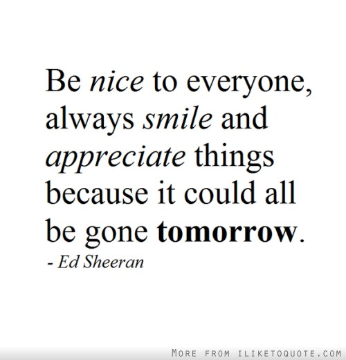 Be nice to everyone, always smile and appreciate things because it could all be gone tomorrow.