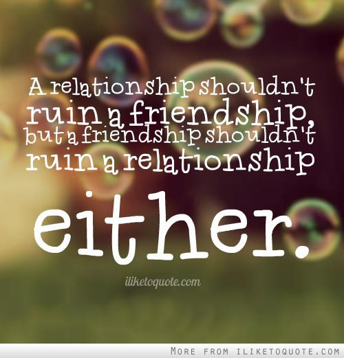 A relationship shouldn't ruin a friendship, but a friendship shouldn't ruin a relationship either.
