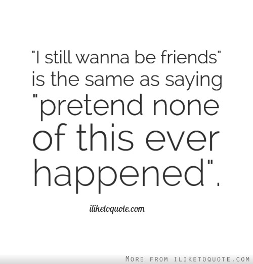 'I still wanna be friends' is the same as saying 'pretend none of this ever happened'.