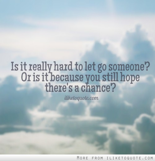 Quotes About Moving On And Letting Go Of Friends: Is It Really Hard To Let Go Someone? Or Is It Because You