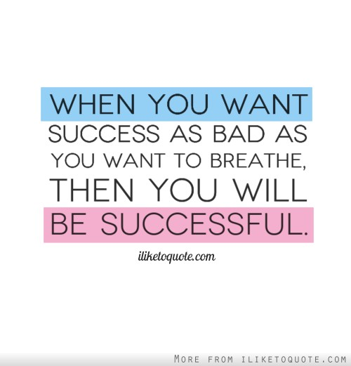 When you want success as bad as you want to breathe, then you will be successful.