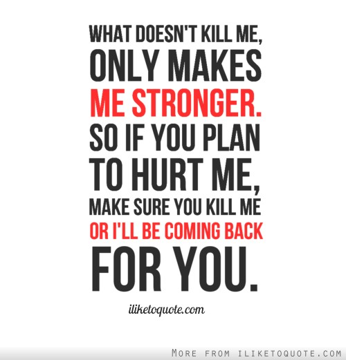 What doesn't kill me, only makes me stronger. So if you plan to hurt me, make sure you kill me or I'll be coming back for you.