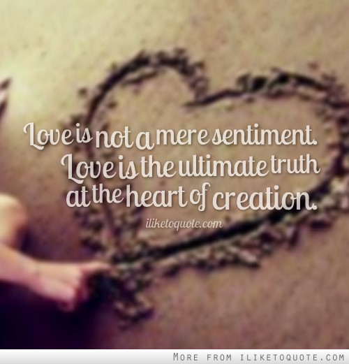 Love is not a mere sentiment. Love is the ultimate truth at the heart of creation.