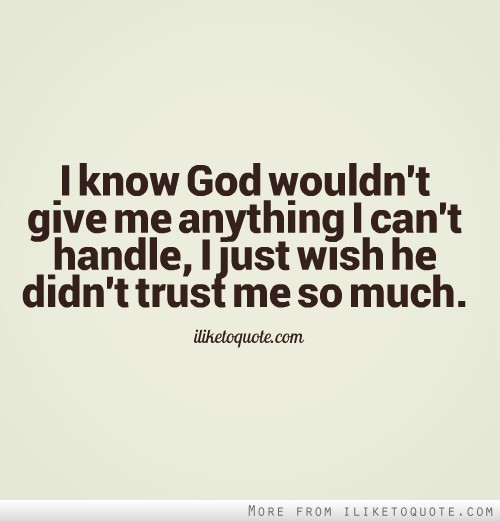 I know God wouldn't give me anything I can't handle, I just wish he didn't trust me so much.