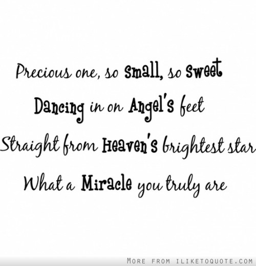 Precious one, so small so sweet. Dancing in on Angel's feet. Straight from Heaven's brightest star, what a miracle you truly are.