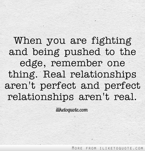 When you are fighting and being pushed to the edge, remember one thing. Real relationships aren't perfect and perfect relationships aren't real.