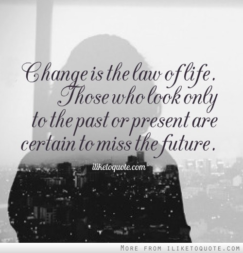 Change is the law of life. Those who look only to the past or present are certain to miss the future.