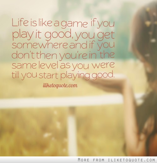 Life is like a game if you play it good, you get somewhere and if you don't then you're in the same level as you were till you start playing good.