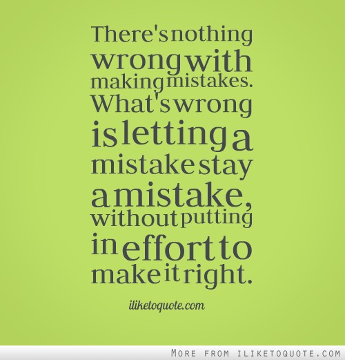Theres Nothing Wrong With Making Mistakes Whats Is Letting A Mistake Stay Without Putting In Effort To Make It Right