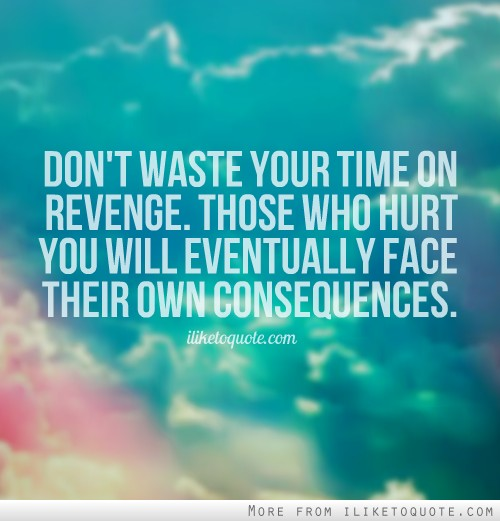 Don't waste your time on revenge. Those who hurt you will eventually face their own consequences.