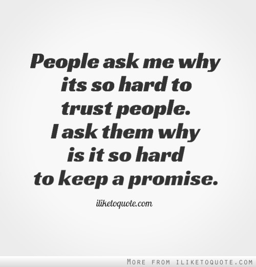People ask me why its so hard to trust people. I ask them why is it so hard to keep a promise.