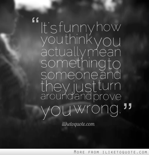 It's funny how you think you actually mean something to someone and they just turn around and prove you wrong.