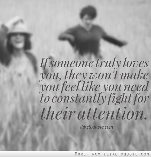 If someone truly loves you, they won't make you feel like you need to constantly fight for their attention.