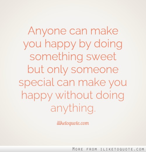 Anyone can make you happy by doing something sweet but only someone special can make you happy without doing anything.