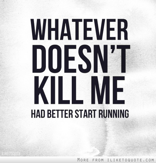 Whatever doesn't kill me, had better start running.