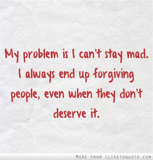 Always Forgive Quotes: My Problem Is I Can't Stay Mad. I Always End Up Forgiving