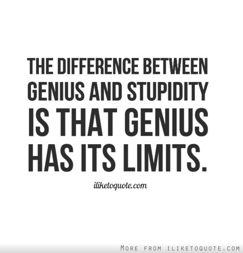 The difference between genius and stupidity is that genius has its limits.