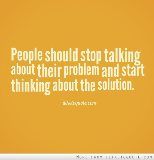 People should stop talking about their problem and start thinking about the solution.