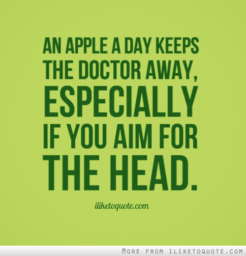 An apple a day keeps the doctor away, especially if you aim for the head.