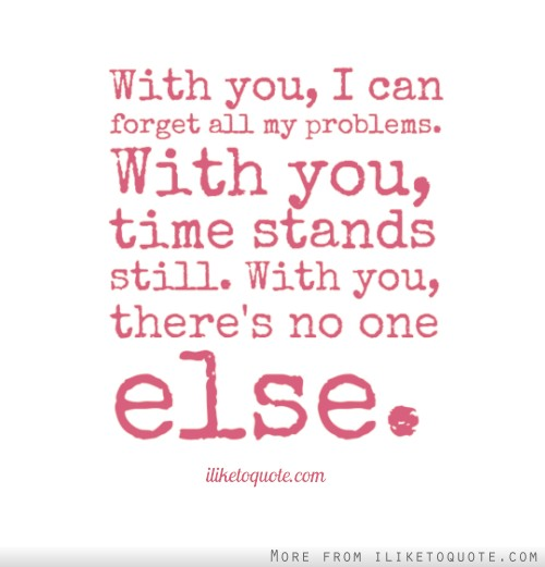 Love Quotes About Time Standing Still: With You, I Can Forget All My Problems. With You, Time
