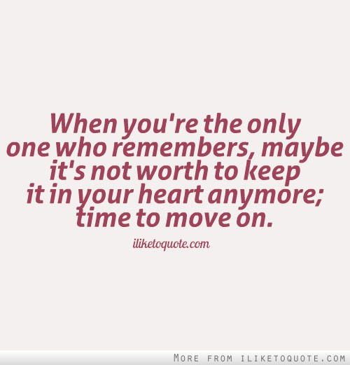 When you're the only one who remembers, maybe it's not worth to keep it in your heart anymore; time to move on.