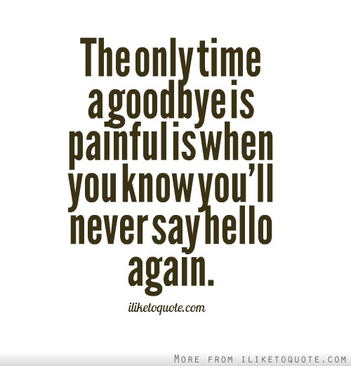 The only time a goodbye is painful is when you know you'll never say hello again.