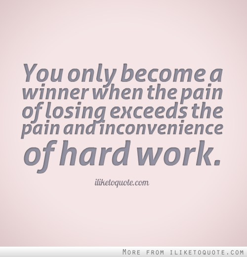 You only become a winner when the pain of losing exceeds the pain and inconvenience of hard work.