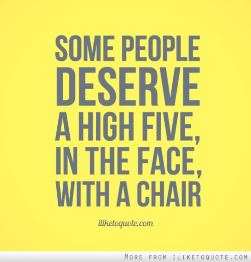 Sad Quotes About Love: Some People Deserve A High Five, In The Face, With A Chair
