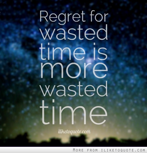Time Wasted Quotes: Regret For Wasted Time Is More Wasted Time