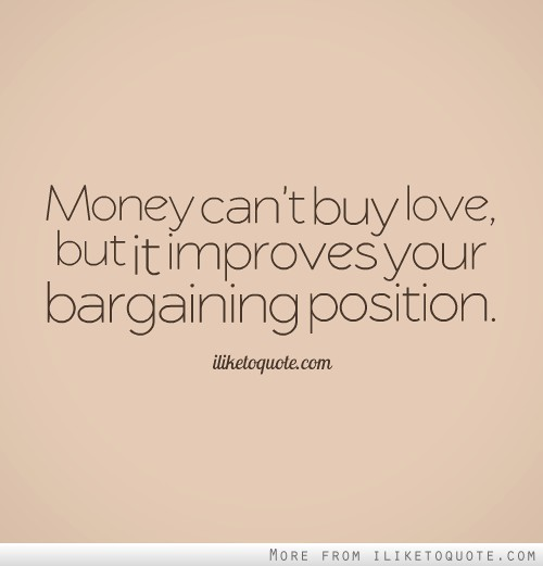 Money can't buy love, but it improves your bargaining position.
