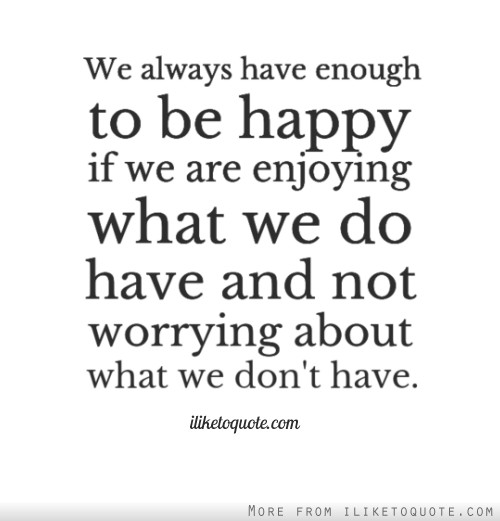 We always have enough to be happy if we are enjoying what we do have and not worrying about what we don't have.