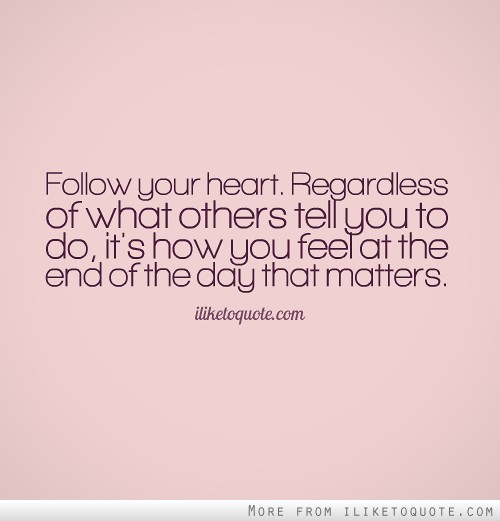 Telling A Guy How You Feel Quotes: Follow Your Heart. Regardless Of What Others Tell You To