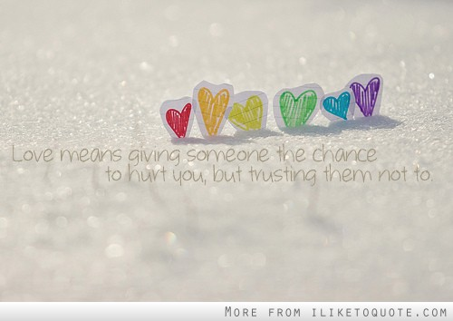Love means giving someone the chance to hurt you, but trusting them not to.