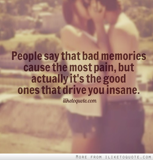 People say that bad memories cause the most pain, but actually it's the good ones that drive you insane.