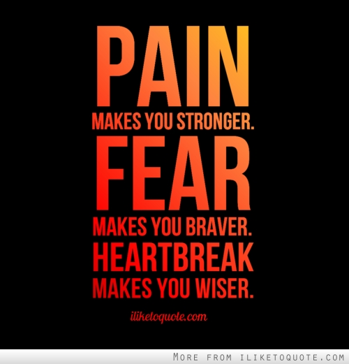 pain makes you stronger fear makes you braver heartbreak makes you