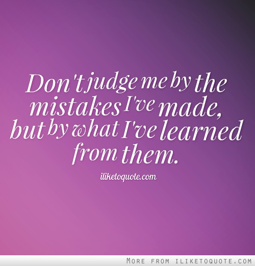 Don't judge me by the mistakes I've made, but by what I've learned from them.