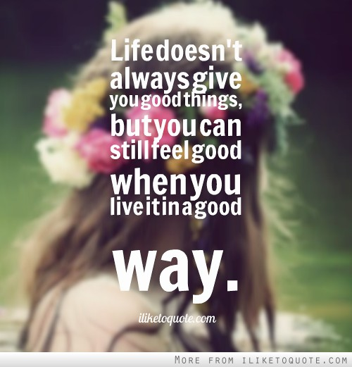 Life doesn't always give you good things, but you can still feel good when you live it in a good way.