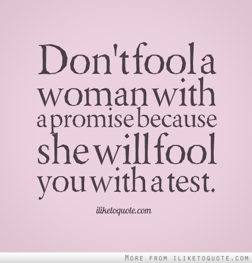 Don't fool a woman with a promise because she will fool you with a test.