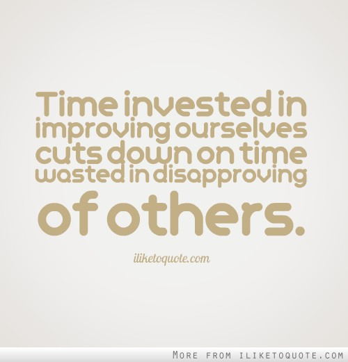 Time invested in improving ourselves cuts down on time wasted in disapproving of others.
