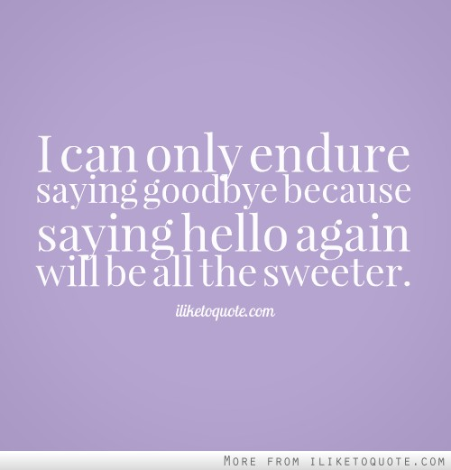 I can only endure saying goodbye because saying hello again will be all the sweeter.