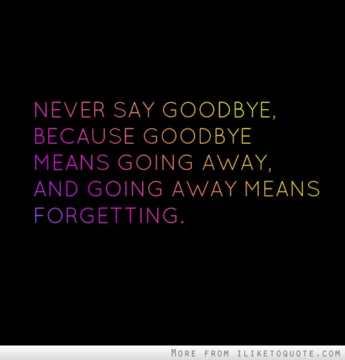 Never say goodbye, because goodbye means going away, and going away means forgetting.