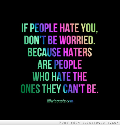 Quotes About People Who Hate You If people hate you