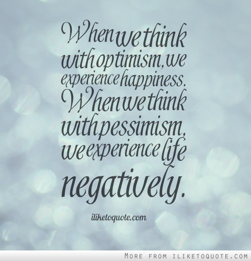 When we think with optimism, we experience happiness. When we think with pessimism, we experience life negatively.