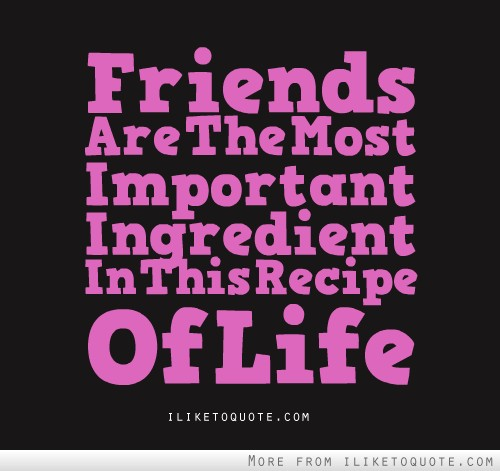 Friends are the most important ingredient in this recipe of life.